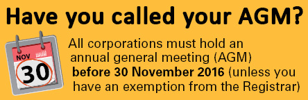 Have you called your AGM? All corporations must hold an annual general meeting (AGM) before 30 November 2016 (unless you have an exemption from the Registrar)