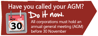 Have you called your AGM? Do it now. All corporations must hold an annual general meeting (AGM) before 30 November